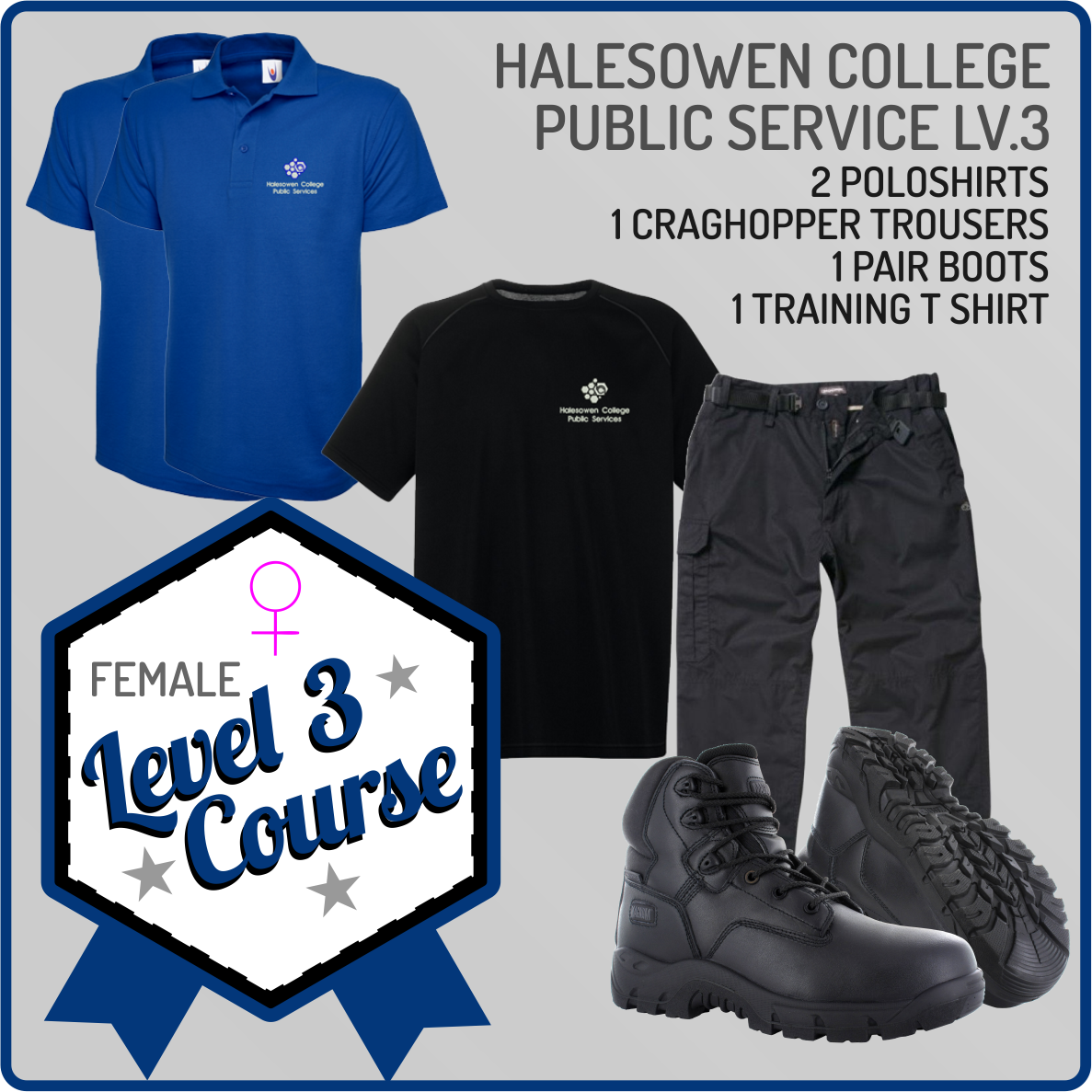 Complusary Female Uniform Set for Public Services Course Students - 1 Performance Jacket, 1 Craghoppers trousers, 2 Poloshirts, 1 Performance T Shirt and 1 pair of shoes.